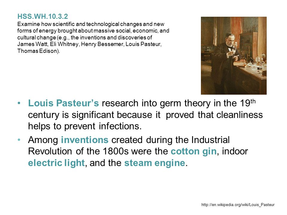 HSS.WH.10.3.2 Examine how scientific and technological changes and new forms of energy brought about massive social, economic, and cultural change (e.g., the inventions and discoveries of James Watt, Eli Whitney, Henry Bessemer, Louis Pasteur, Thomas Edison).