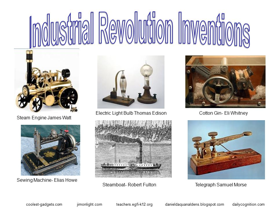 coolest-gadgets.com Steam Engine James Watt Cotton Gin- Eli WhitneyElectric Light Bulb Thomas Edison Sewing Machine- Elias Howe Steamboat- Robert Fulton dailycognition.comjimonlight.comteachers.egfi-k12.orgdanieldaquanaldens.blogspot.com Telegraph Samuel Morse