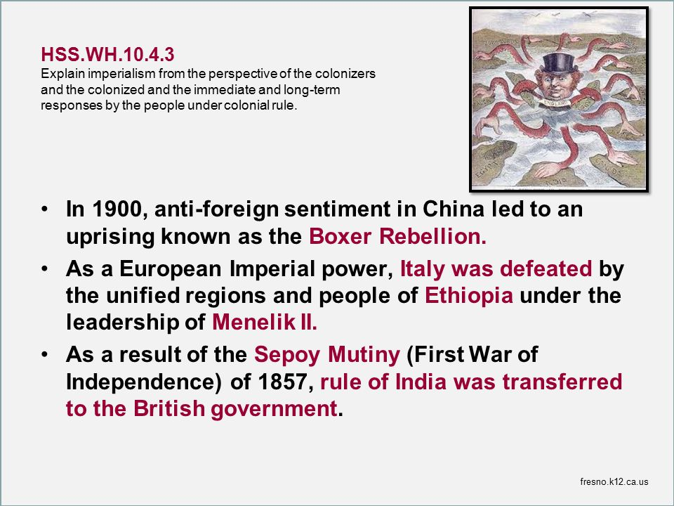 HSS.WH.10.4.3 Explain imperialism from the perspective of the colonizers and the colonized and the immediate and long-term responses by the people under colonial rule.