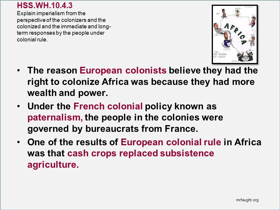 HSS.WH.10.4.3 Explain imperialism from the perspective of the colonizers and the colonized and the immediate and long- term responses by the people under colonial rule.
