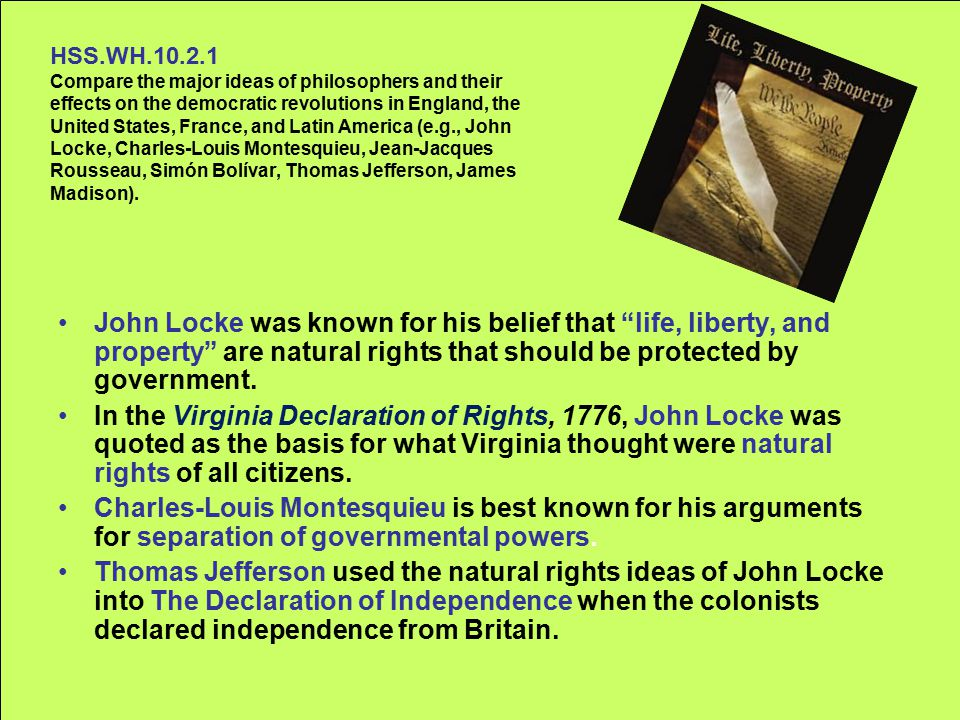HSS.WH.10.2.1 Compare the major ideas of philosophers and their effects on the democratic revolutions in England, the United States, France, and Latin America (e.g., John Locke, Charles-Louis Montesquieu, Jean-Jacques Rousseau, Simón Bolívar, Thomas Jefferson, James Madison).