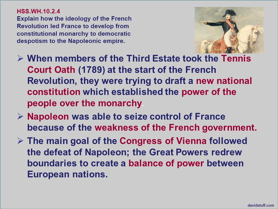 HSS.WH.10.2.4 Explain how the ideology of the French Revolution led France to develop from constitutional monarchy to democratic despotism to the Napoleonic empire.