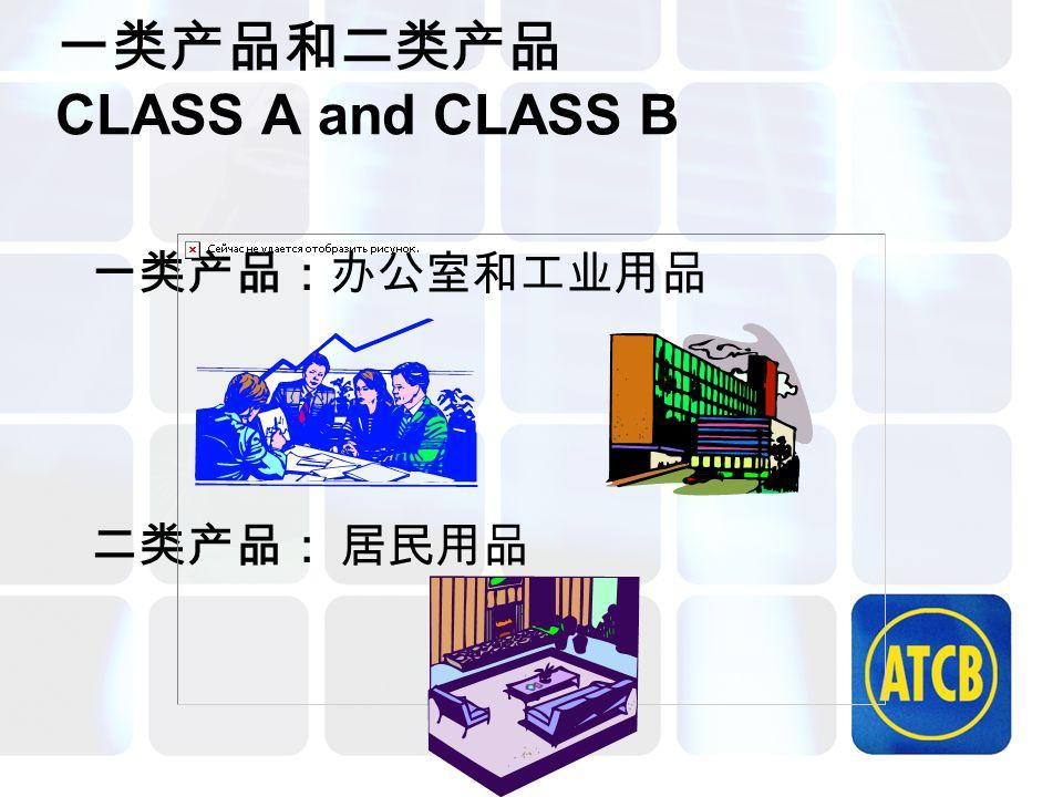 一类产品和二类产品 CLASS A and CLASS B 一类产品:办公室和工业用品 二类产品: 居民用品
