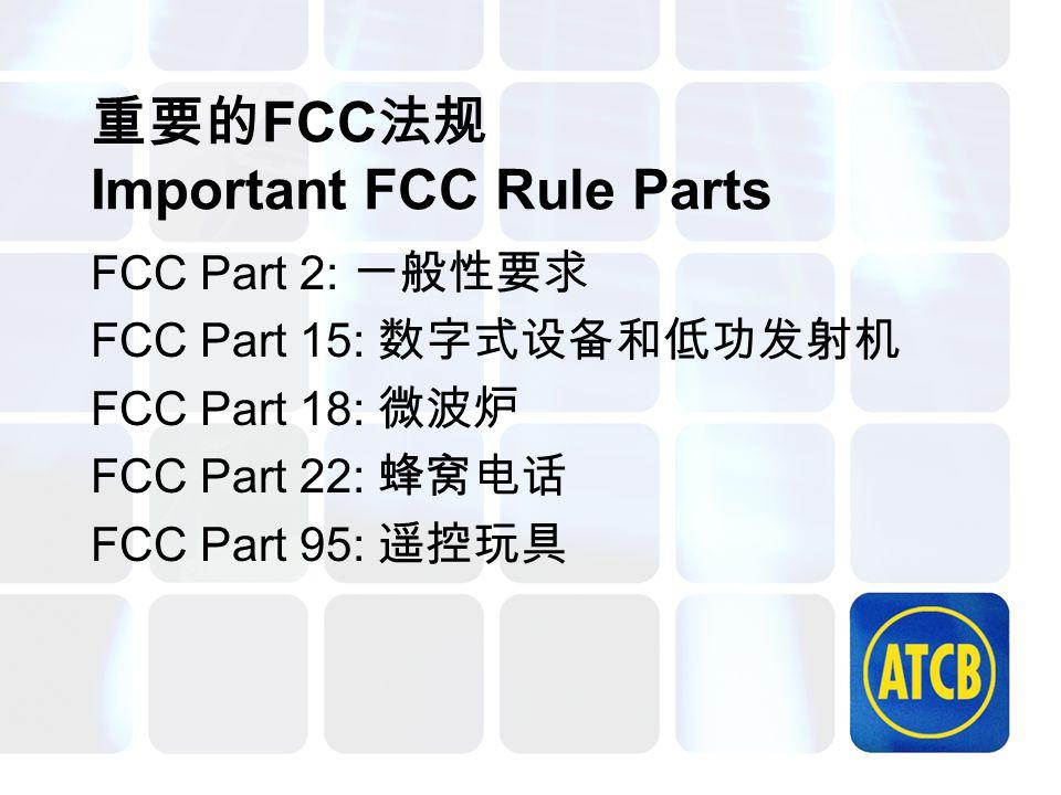 重要的 FCC 法规 Important FCC Rule Parts FCC Part 2: 一般性要求 FCC Part 15: 数字式设备和低功发射机 FCC Part 18: 微波炉 FCC Part 22: 蜂窝电话 FCC Part 95: 遥控玩具