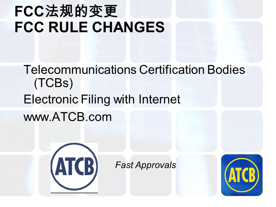 FCC 法规的变更 FCC RULE CHANGES Telecommunications Certification Bodies (TCBs) Electronic Filing with Internet www.ATCB.com Fast Approvals