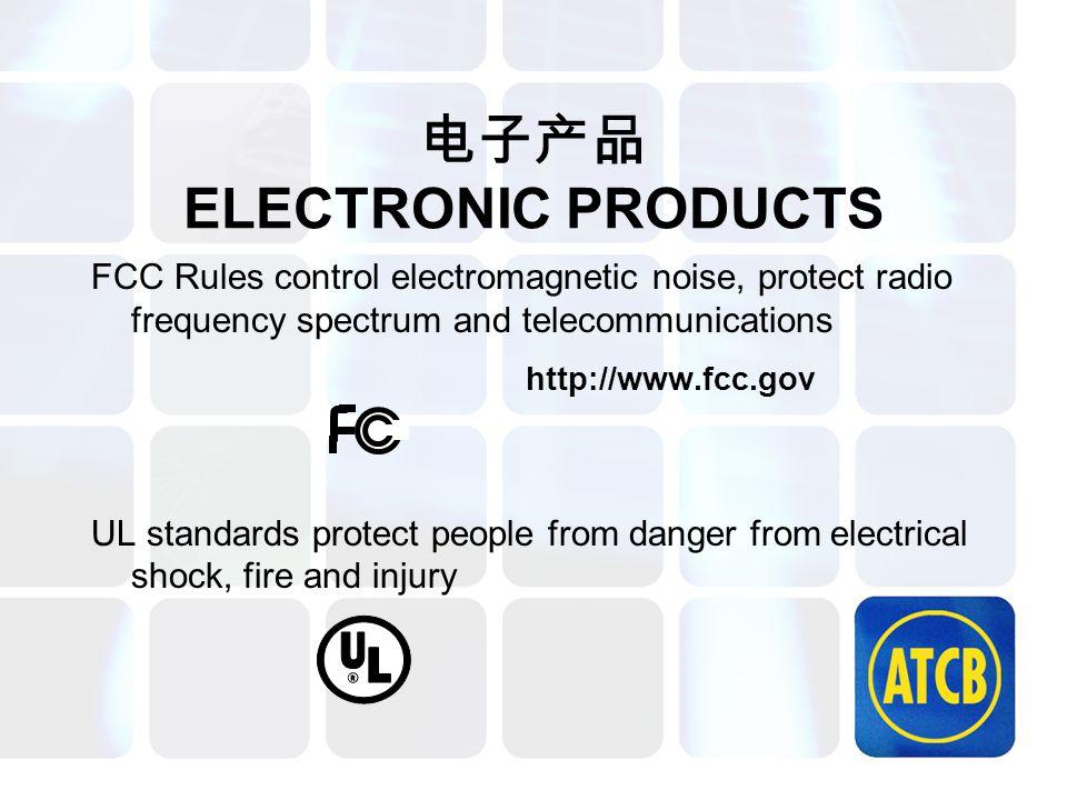 电子产品 ELECTRONIC PRODUCTS FCC Rules control electromagnetic noise, protect radio frequency spectrum and telecommunications http://www.fcc.gov UL standa