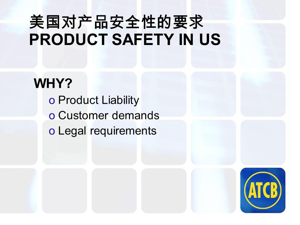 美国对产品安全性的要求 PRODUCT SAFETY IN US WHY? oProduct Liability oCustomer demands oLegal requirements