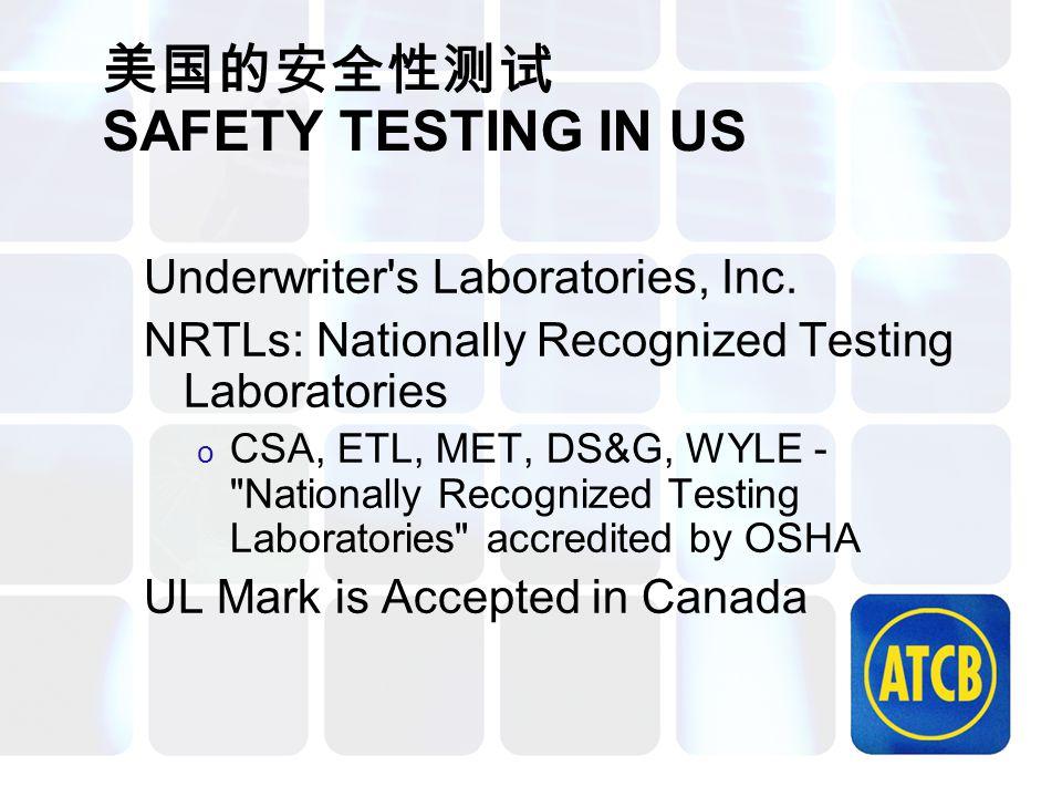 美国的安全性测试 SAFETY TESTING IN US Underwriter's Laboratories, Inc. NRTLs: Nationally Recognized Testing Laboratories o CSA, ETL, MET, DS&G, WYLE -