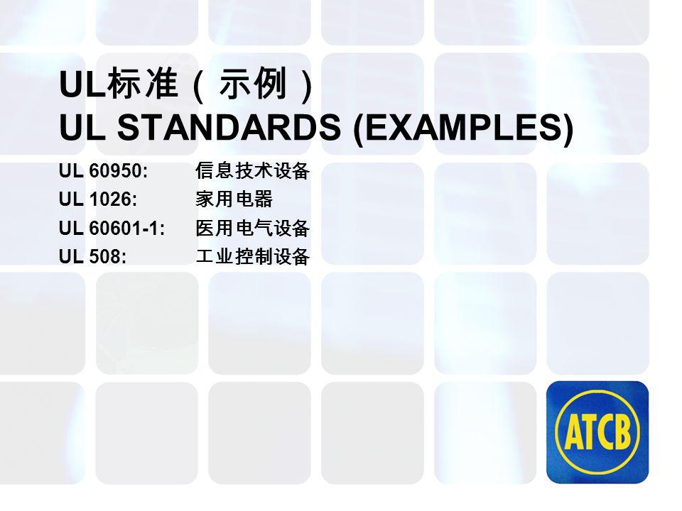 UL 标准(示例) UL STANDARDS (EXAMPLES) UL 60950: 信息技术设备 UL 1026: 家用电器 UL 60601-1: 医用电气设备 UL 508: 工业控制设备