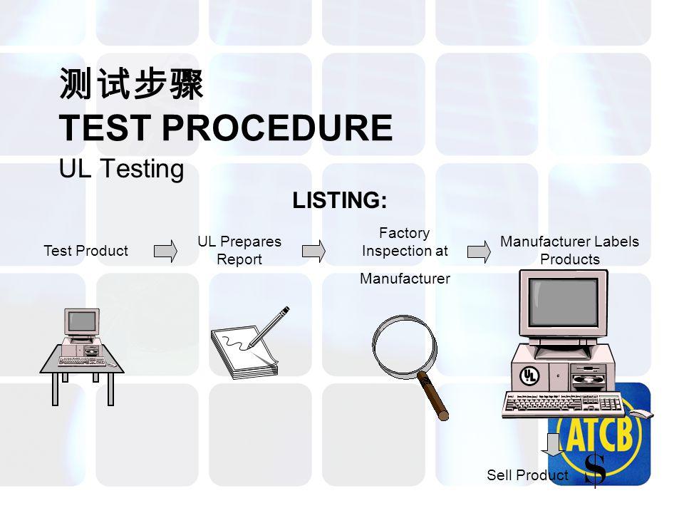 测试步骤 TEST PROCEDURE UL Testing Test Product UL Prepares Report Factory Inspection at Manufacturer Manufacturer Labels Products LISTING: Sell Product