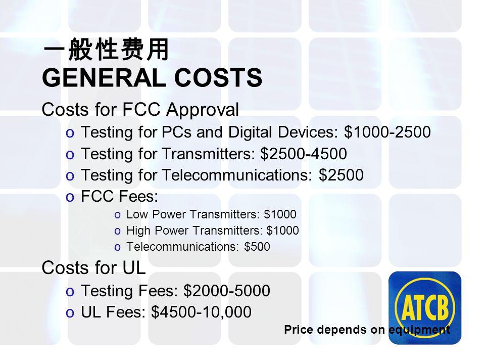 一般性费用 GENERAL COSTS Costs for FCC Approval oTesting for PCs and Digital Devices: $1000-2500 oTesting for Transmitters: $2500-4500 oTesting for Telecom