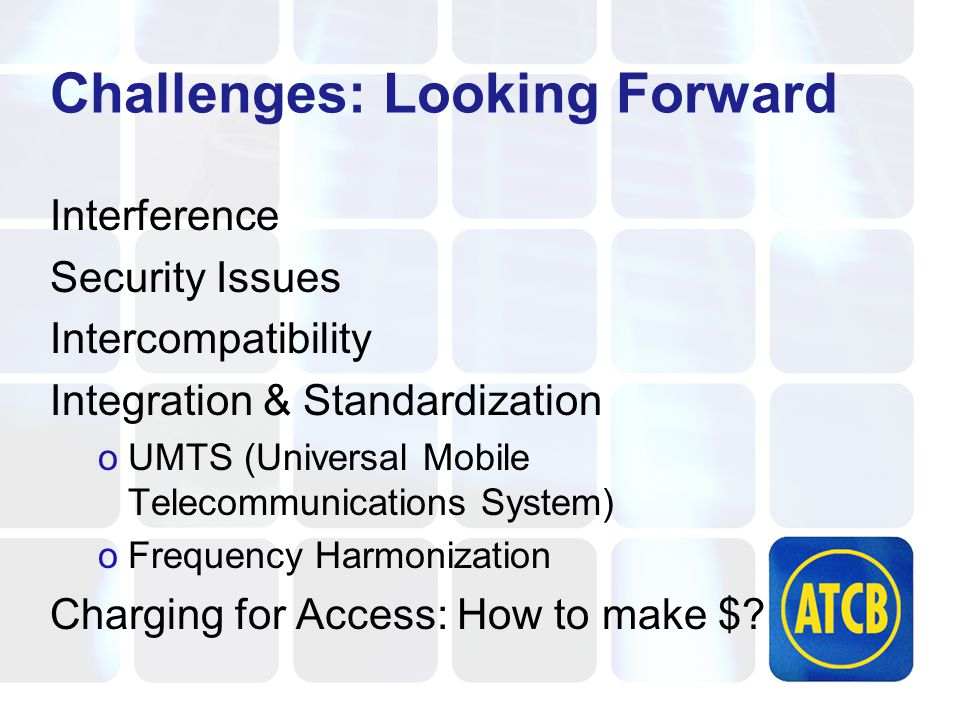 Challenges: Looking Forward Interference Security Issues Intercompatibility Integration & Standardization oUMTS (Universal Mobile Telecommunications System) oFrequency Harmonization Charging for Access: How to make $?
