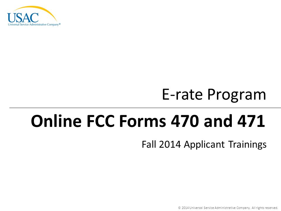 © 2014 Universal Service Administrative Company. All rights reserved. E-rate Program Fall 2014 Applicant Trainings Online FCC Forms 470 and 471