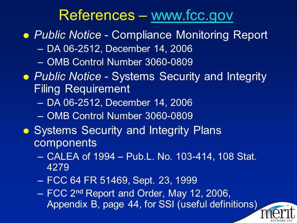 References – www.fcc.govwww.fcc.gov Public Notice - Compliance Monitoring Report –DA 06-2512, December 14, 2006 –OMB Control Number 3060-0809 Public Notice - Systems Security and Integrity Filing Requirement –DA 06-2512, December 14, 2006 –OMB Control Number 3060-0809 Systems Security and Integrity Plans components –CALEA of 1994 – Pub.L.