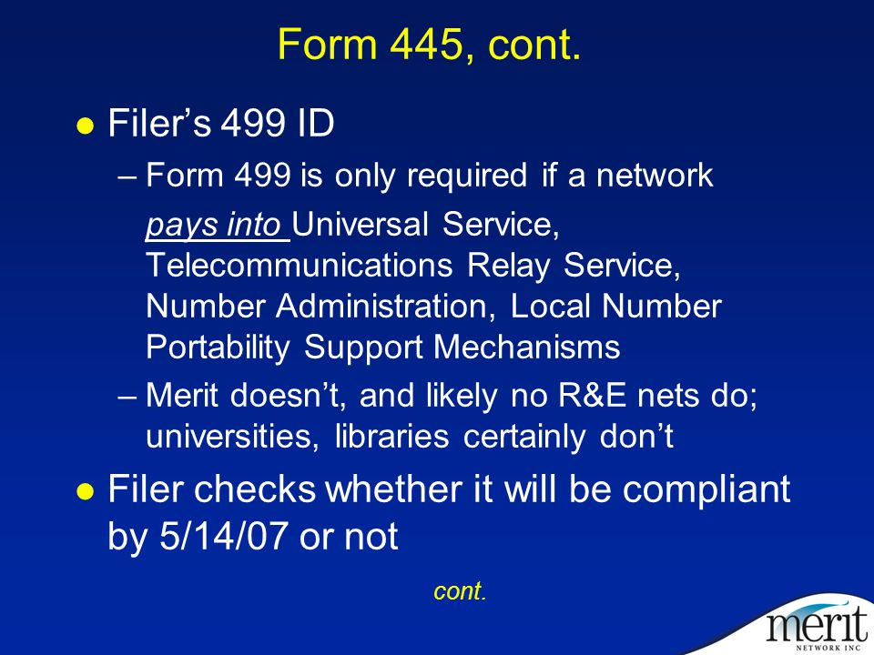 Form 445, cont. Filer's 499 ID –Form 499 is only required if a network pays into Universal Service, Telecommunications Relay Service, Number Administr