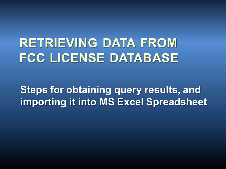 RETRIEVING DATA FROM FCC LICENSE DATABASE Steps for obtaining query results, and importing it into MS Excel Spreadsheet