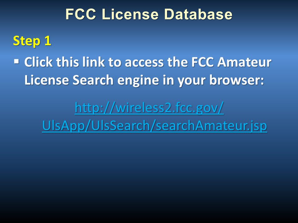 FCC License Database Step 1  Click this link to access the FCC Amateur License Search engine in your browser: http://wireless2.fcc.gov/ UlsApp/UlsSea