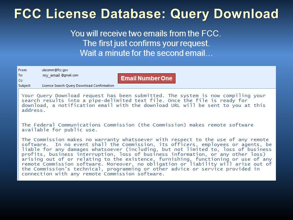 FCC License Database: Query Download You will receive two emails from the FCC. The first just confirms your request. Wait a minute for the second emai