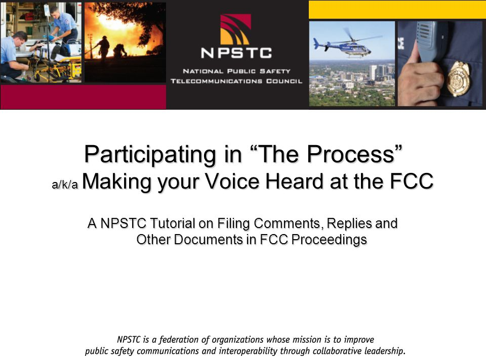 Participating in The Process a/k/a Making your Voice Heard at the FCC A NPSTC Tutorial on Filing Comments, Replies and Other Documents in FCC Proceedings