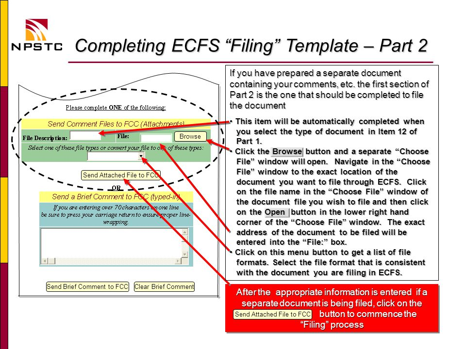 Completing ECFS Filing Template – Part 2 Completing ECFS Filing Template – Part 2 Browse Send Brief Comment to FCCClear Brief Comment Send Attached File to FCC After the appropriate information is entered if a separate document is being filed, click on the button to commence the button to commence the Filing process After the appropriate information is entered if a separate document is being filed, click on the button to commence the button to commence the Filing process Send Attached File to FCC If you have prepared a separate document containing your comments, etc.