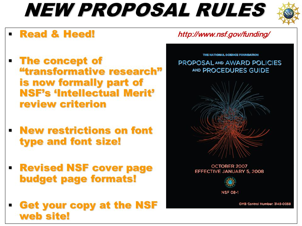 "NEW PROPOSAL RULES  Read & Heed!  The concept of ""transformative research"" is now formally part of NSF's 'Intellectual Merit' review criterion  New"