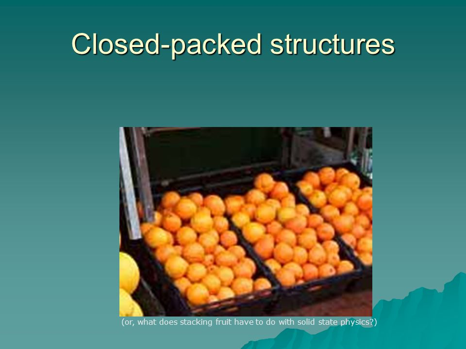 Closed-packed structures  There are an infinite number of ways to organize spheres to maximize the packing fraction.