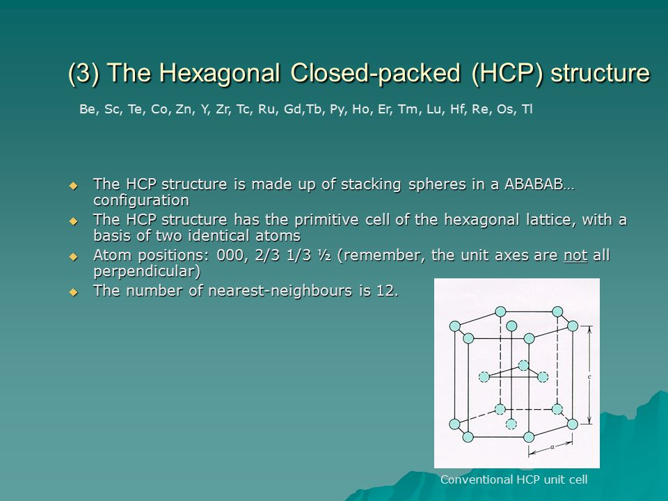 (3) The Hexagonal Closed-packed (HCP) structure  The HCP structure is made up of stacking spheres in a ABABAB… configuration  The HCP structure has