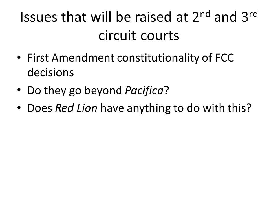 Issues that will be raised at 2 nd and 3 rd circuit courts First Amendment constitutionality of FCC decisions Do they go beyond Pacifica.