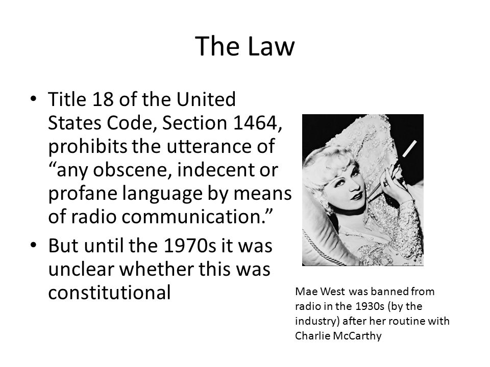 The Law Title 18 of the United States Code, Section 1464, prohibits the utterance of any obscene, indecent or profane language by means of radio communication. But until the 1970s it was unclear whether this was constitutional Mae West was banned from radio in the 1930s (by the industry) after her routine with Charlie McCarthy