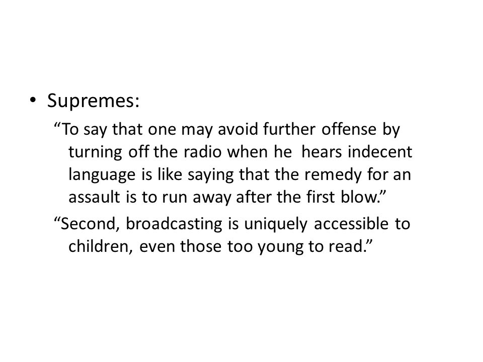 Supremes: To say that one may avoid further offense by turning off the radio when he hears indecent language is like saying that the remedy for an assault is to run away after the first blow. Second, broadcasting is uniquely accessible to children, even those too young to read.