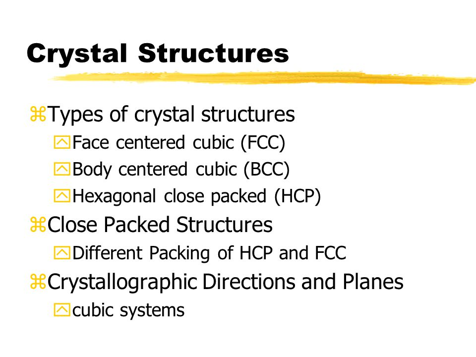 Crystal Structures zTypes of crystal structures yFace centered cubic (FCC) yBody centered cubic (BCC) yHexagonal close packed (HCP) zClose Packed Structures yDifferent Packing of HCP and FCC zCrystallographic Directions and Planes ycubic systems