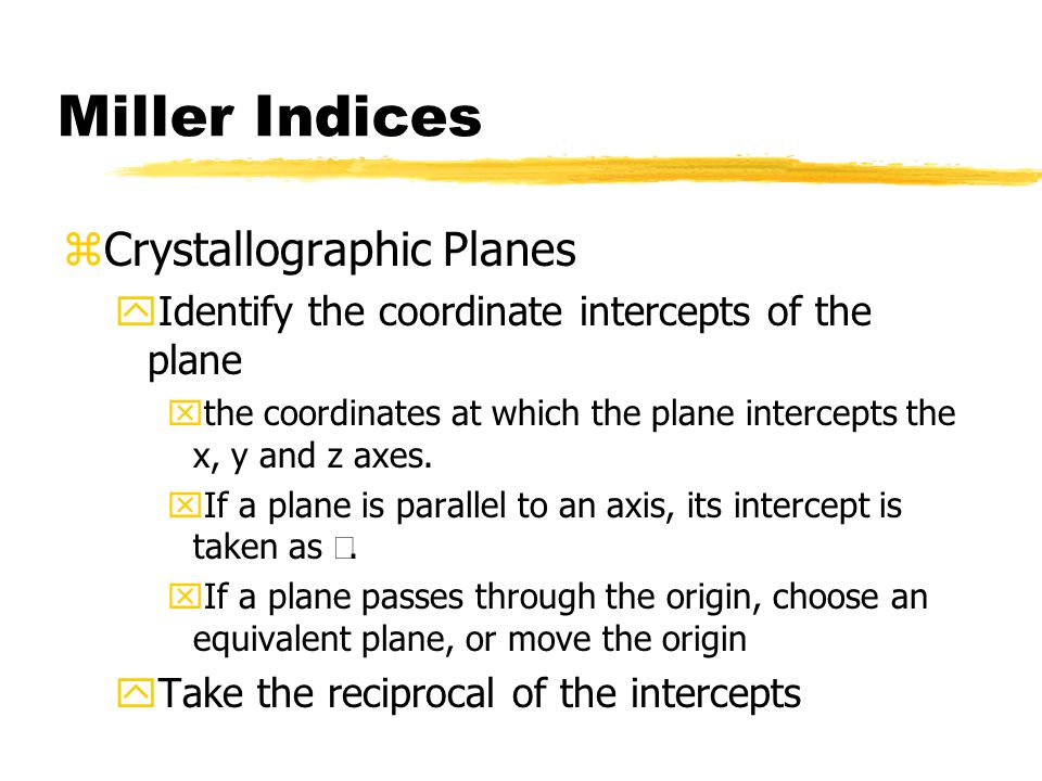 Miller Indices zCrystallographic Planes yIdentify the coordinate intercepts of the plane xthe coordinates at which the plane intercepts the x, y and z axes.