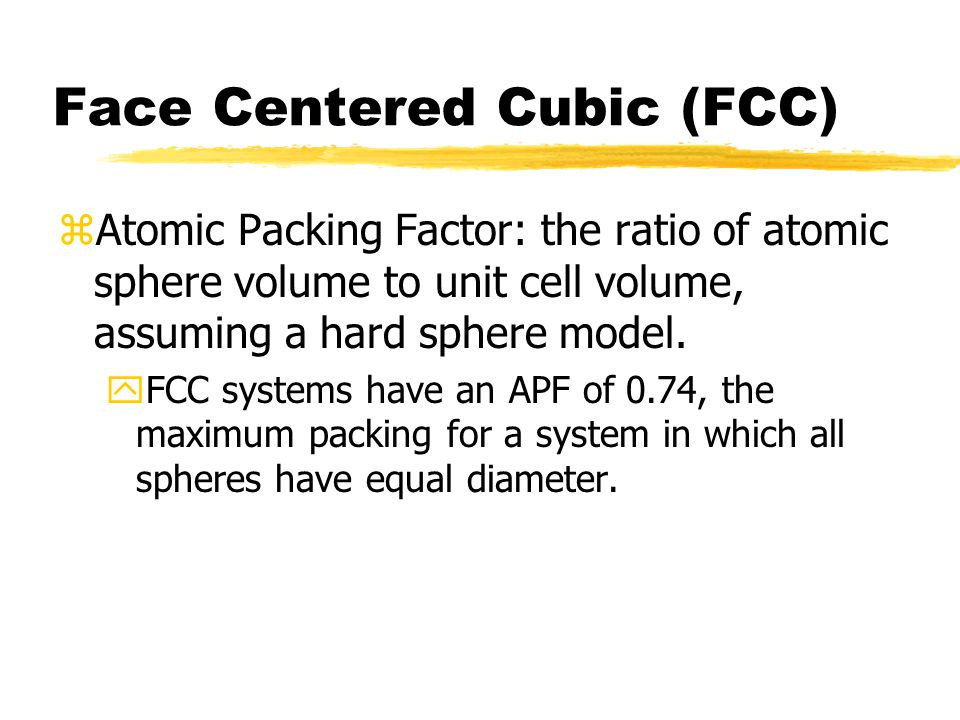 Face Centered Cubic (FCC) zAtomic Packing Factor: the ratio of atomic sphere volume to unit cell volume, assuming a hard sphere model.