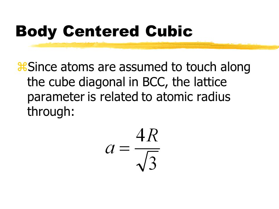 Body Centered Cubic zSince atoms are assumed to touch along the cube diagonal in BCC, the lattice parameter is related to atomic radius through:
