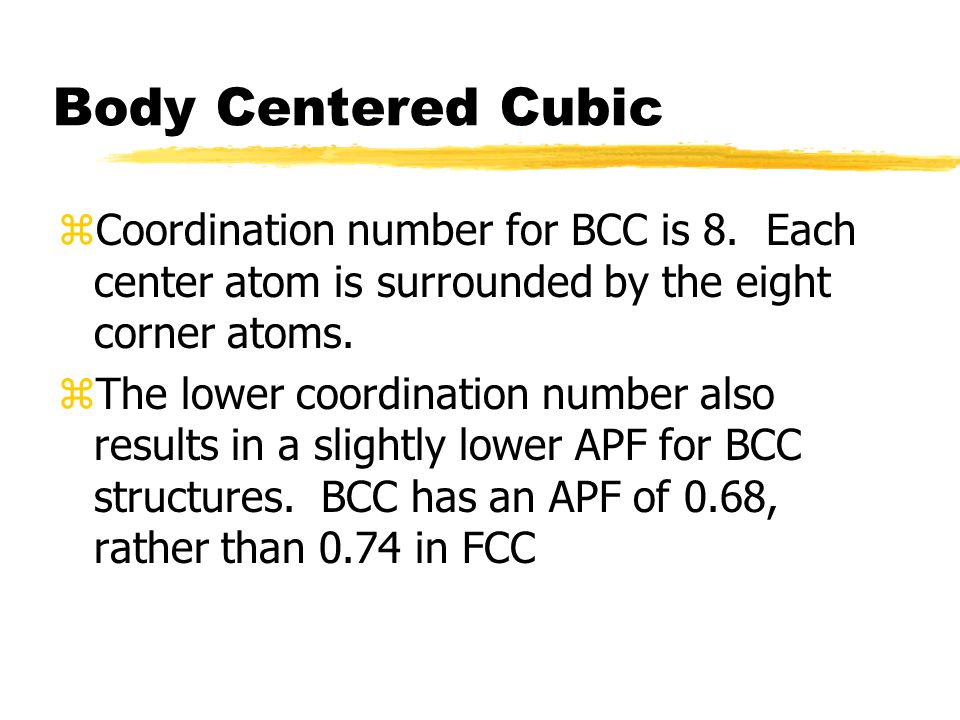 Body Centered Cubic zCoordination number for BCC is 8. Each center atom is surrounded by the eight corner atoms. zThe lower coordination number also r