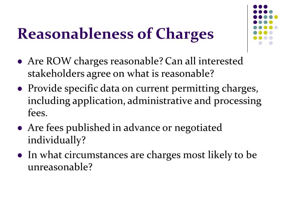 Reasonableness of Charges Are ROW charges reasonable? Can all interested stakeholders agree on what is reasonable? Provide specific data on current pe