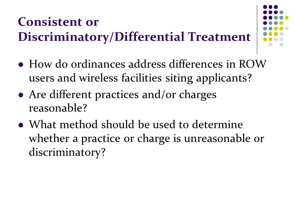 Consistent or Discriminatory/Differential Treatment How do ordinances address differences in ROW users and wireless facilities siting applicants? Are