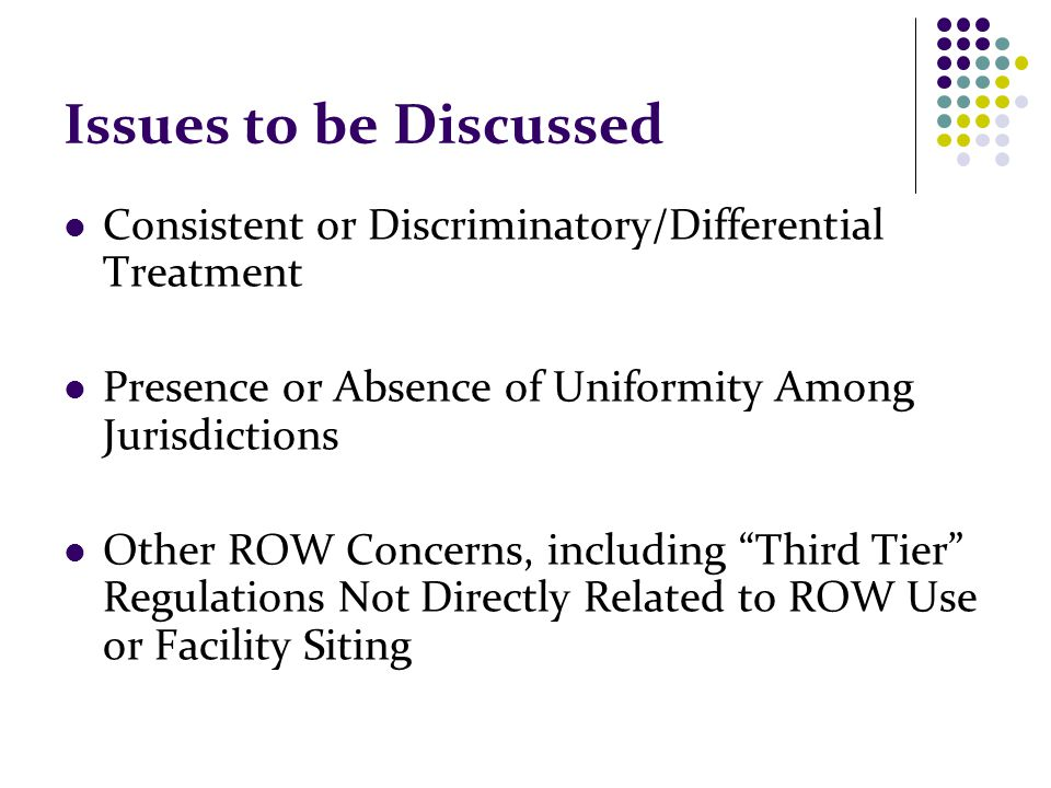 Issues to be Discussed Consistent or Discriminatory/Differential Treatment Presence or Absence of Uniformity Among Jurisdictions Other ROW Concerns, i