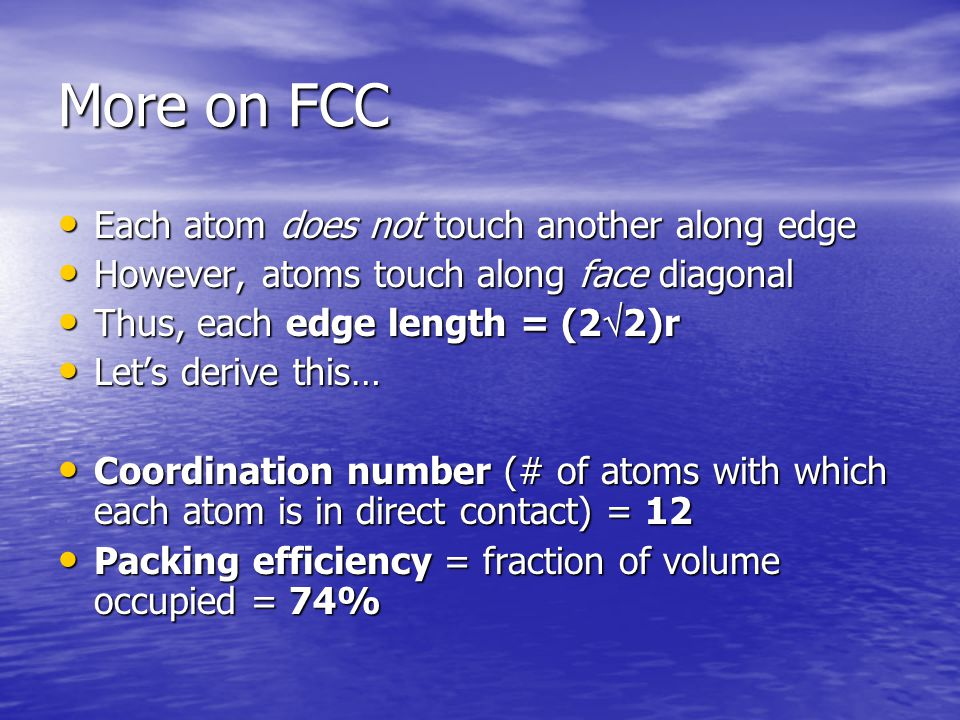 More on FCC Each atom does not touch another along edge Each atom does not touch another along edge However, atoms touch along face diagonal However, atoms touch along face diagonal Thus, each edge length = (2  2)r Thus, each edge length = (2  2)r Let's derive this… Let's derive this… Coordination number (# of atoms with which each atom is in direct contact) = 12 Coordination number (# of atoms with which each atom is in direct contact) = 12 Packing efficiency = fraction of volume occupied = 74% Packing efficiency = fraction of volume occupied = 74%