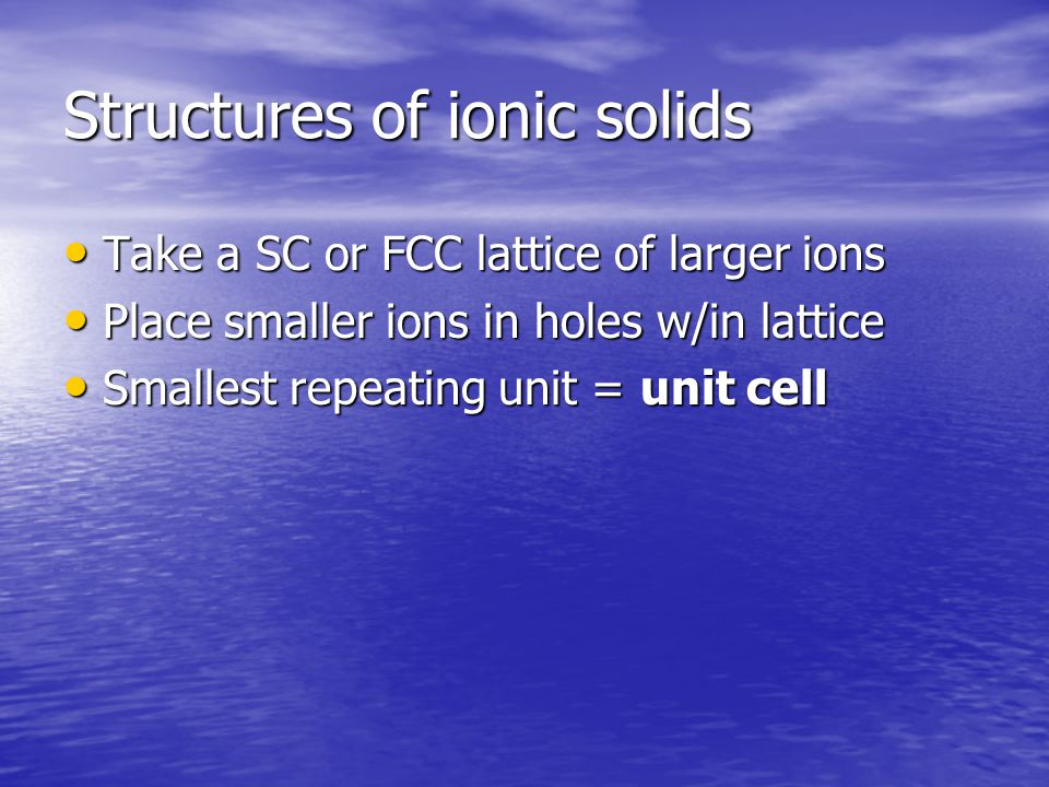 Structures of ionic solids Take a SC or FCC lattice of larger ions Take a SC or FCC lattice of larger ions Place smaller ions in holes w/in lattice Place smaller ions in holes w/in lattice Smallest repeating unit = unit cell Smallest repeating unit = unit cell