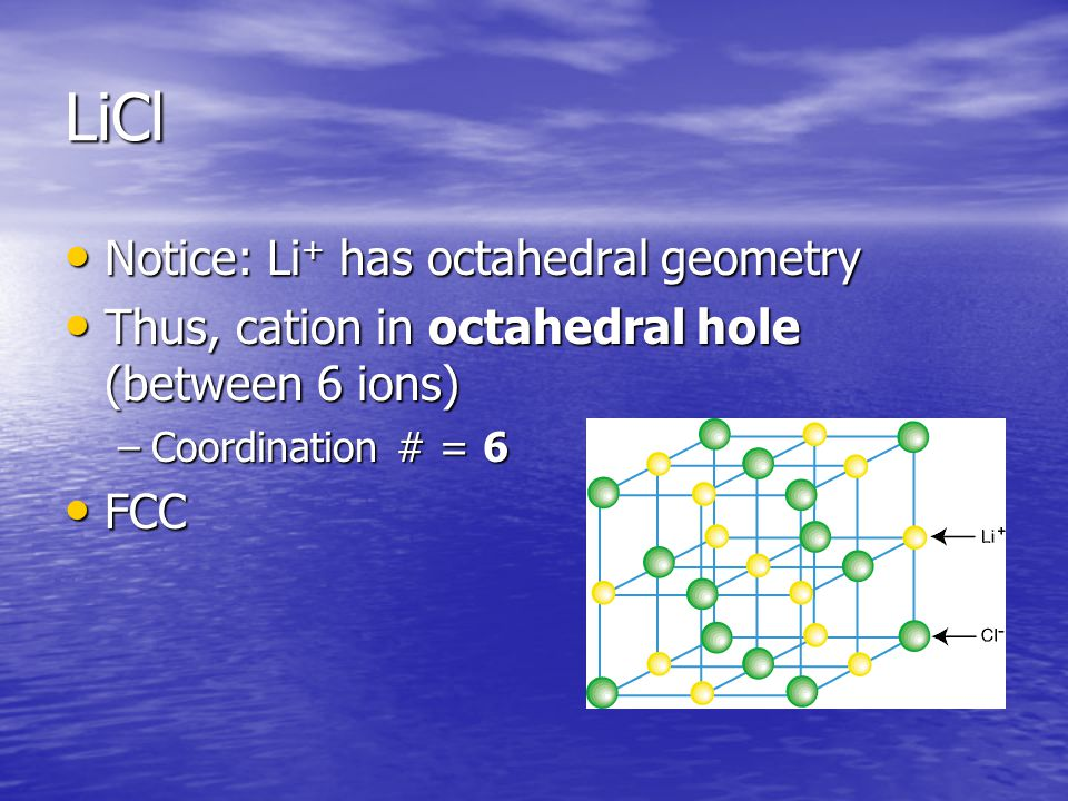 LiCl Notice: Li + has octahedral geometry Notice: Li + has octahedral geometry Thus, cation in octahedral hole (between 6 ions) Thus, cation in octahedral hole (between 6 ions) –Coordination # = 6 FCC FCC