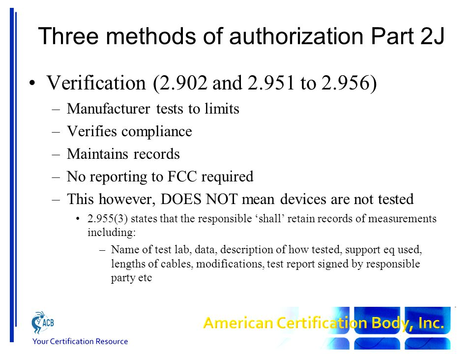 Three methods of authorization Part 2J Verification (2.902 and 2.951 to 2.956) –Manufacturer tests to limits –Verifies compliance –Maintains records –