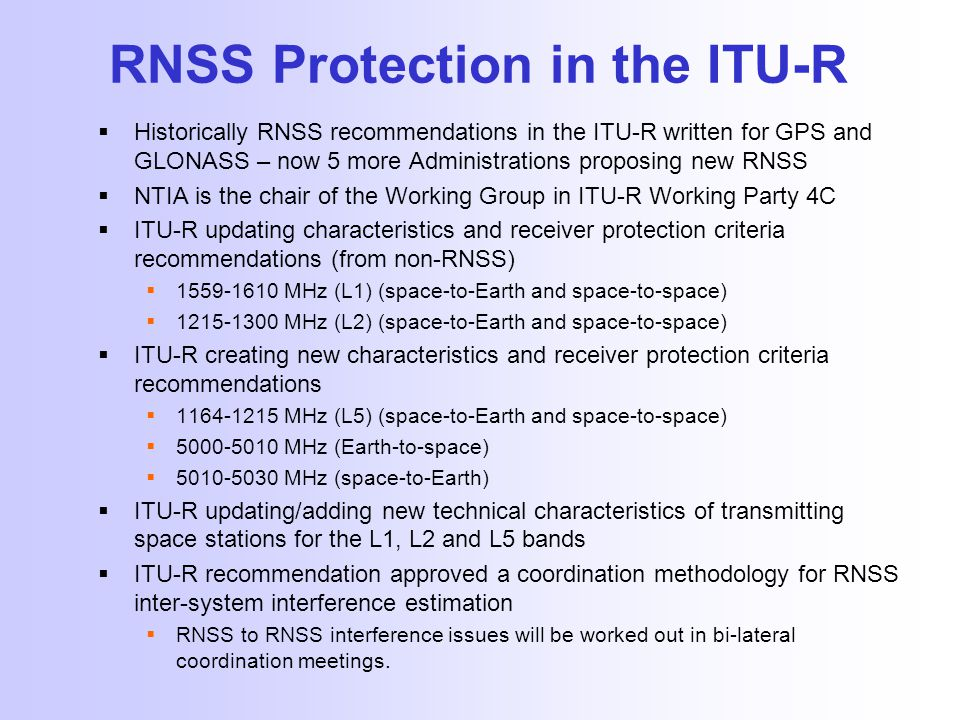RNSS Protection in the ITU-R  Historically RNSS recommendations in the ITU-R written for GPS and GLONASS – now 5 more Administrations proposing new RNSS  NTIA is the chair of the Working Group in ITU-R Working Party 4C  ITU-R updating characteristics and receiver protection criteria recommendations (from non-RNSS)  1559-1610 MHz (L1) (space-to-Earth and space-to-space)  1215-1300 MHz (L2) (space-to-Earth and space-to-space)  ITU-R creating new characteristics and receiver protection criteria recommendations  1164-1215 MHz (L5) (space-to-Earth and space-to-space)  5000-5010 MHz (Earth-to-space)  5010-5030 MHz (space-to-Earth)  ITU-R updating/adding new technical characteristics of transmitting space stations for the L1, L2 and L5 bands  ITU-R recommendation approved a coordination methodology for RNSS inter-system interference estimation  RNSS to RNSS interference issues will be worked out in bi-lateral coordination meetings.