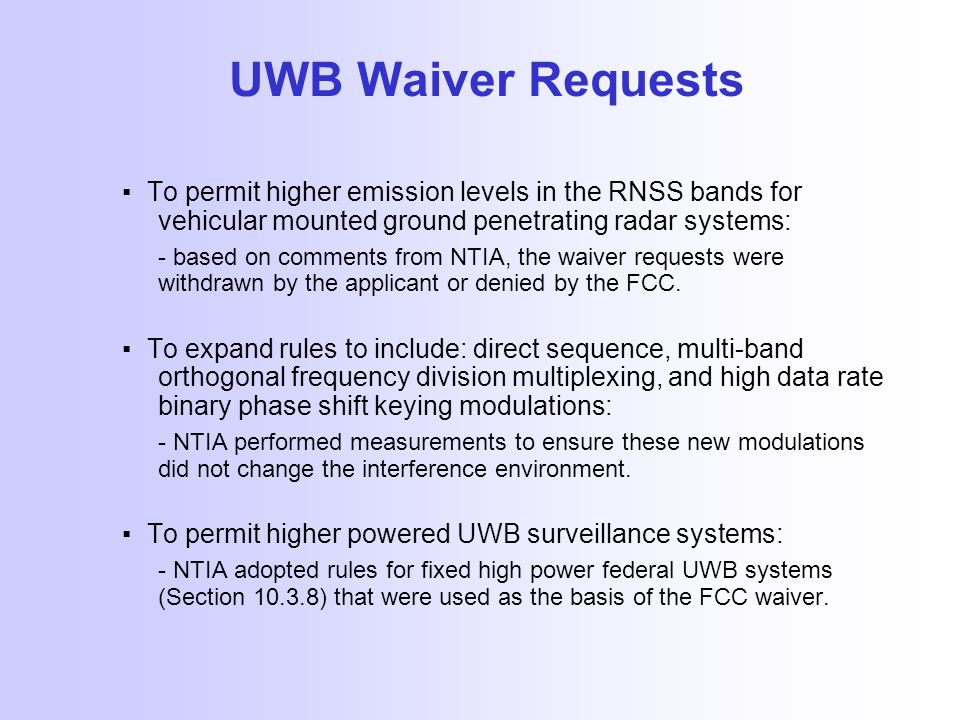 UWB Waiver Requests ▪ To permit higher emission levels in the RNSS bands for vehicular mounted ground penetrating radar systems: - based on comments from NTIA, the waiver requests were withdrawn by the applicant or denied by the FCC.