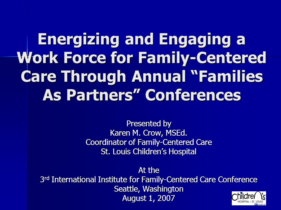 Energizing and Engaging a Work Force for Family-Centered Care Through Annual Families As Partners Conferences Presented by Karen M.