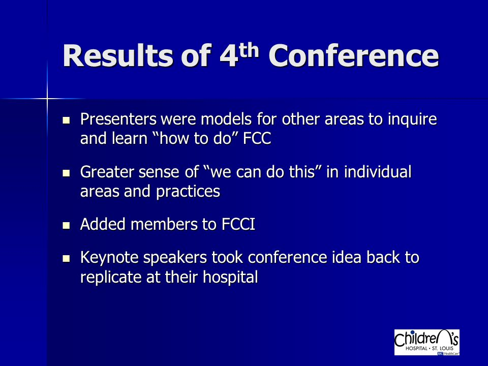 Results of 4 th Conference Presenters were models for other areas to inquire and learn how to do FCC Presenters were models for other areas to inquire and learn how to do FCC Greater sense of we can do this in individual areas and practices Greater sense of we can do this in individual areas and practices Added members to FCCI Added members to FCCI Keynote speakers took conference idea back to replicate at their hospital Keynote speakers took conference idea back to replicate at their hospital