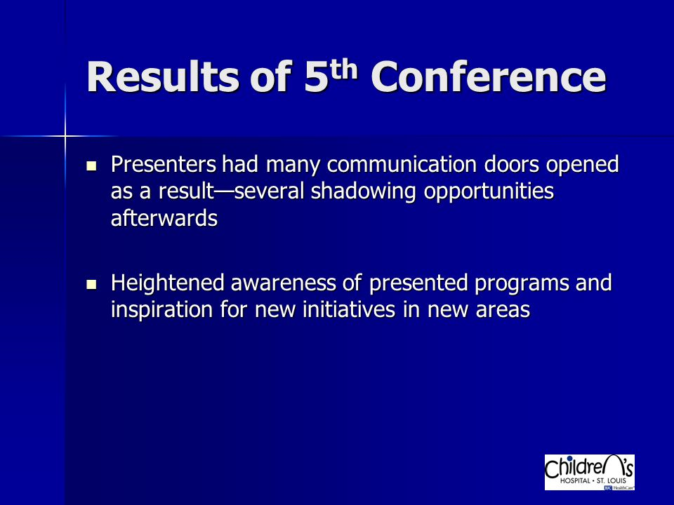 Results of 5 th Conference Presenters had many communication doors opened as a result—several shadowing opportunities afterwards Presenters had many communication doors opened as a result—several shadowing opportunities afterwards Heightened awareness of presented programs and inspiration for new initiatives in new areas Heightened awareness of presented programs and inspiration for new initiatives in new areas