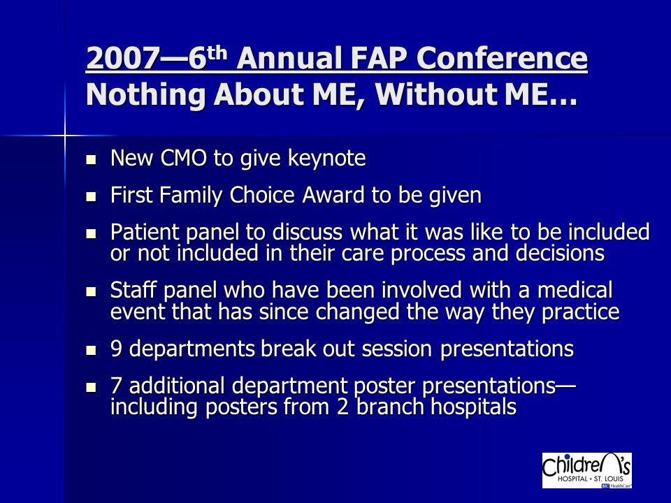 2007—6 th Annual FAP Conference Nothing About ME, Without ME… New CMO to give keynote New CMO to give keynote First Family Choice Award to be given First Family Choice Award to be given Patient panel to discuss what it was like to be included or not included in their care process and decisions Patient panel to discuss what it was like to be included or not included in their care process and decisions Staff panel who have been involved with a medical event that has since changed the way they practice Staff panel who have been involved with a medical event that has since changed the way they practice 9 departments break out session presentations 9 departments break out session presentations 7 additional department poster presentations— including posters from 2 branch hospitals 7 additional department poster presentations— including posters from 2 branch hospitals