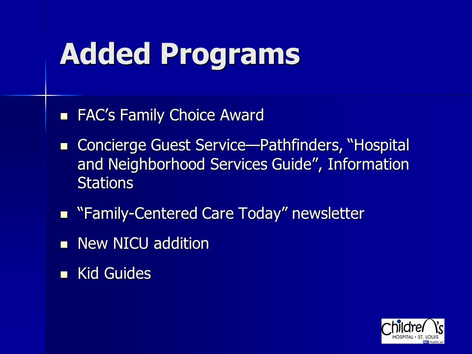 Added Programs FAC's Family Choice Award FAC's Family Choice Award Concierge Guest Service—Pathfinders, Hospital and Neighborhood Services Guide , Information Stations Concierge Guest Service—Pathfinders, Hospital and Neighborhood Services Guide , Information Stations Family-Centered Care Today newsletter Family-Centered Care Today newsletter New NICU addition New NICU addition Kid Guides Kid Guides