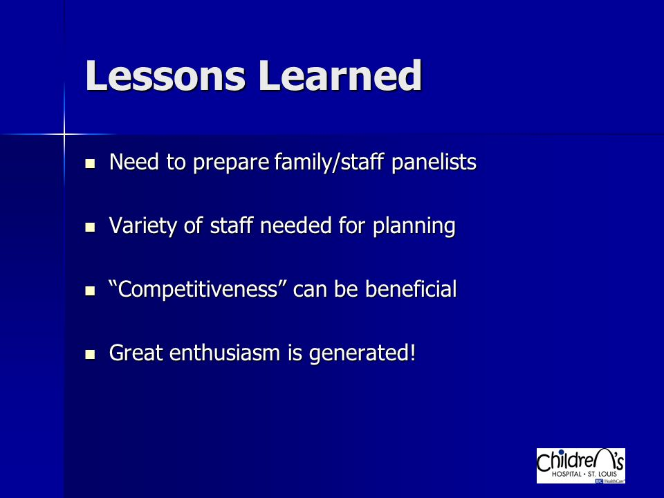 Lessons Learned Need to prepare family/staff panelists Need to prepare family/staff panelists Variety of staff needed for planning Variety of staff needed for planning Competitiveness can be beneficial Competitiveness can be beneficial Great enthusiasm is generated.
